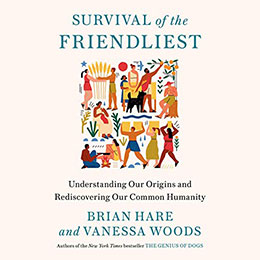 Survival of the Friendliest by Brian Hare and Vanessa Woods